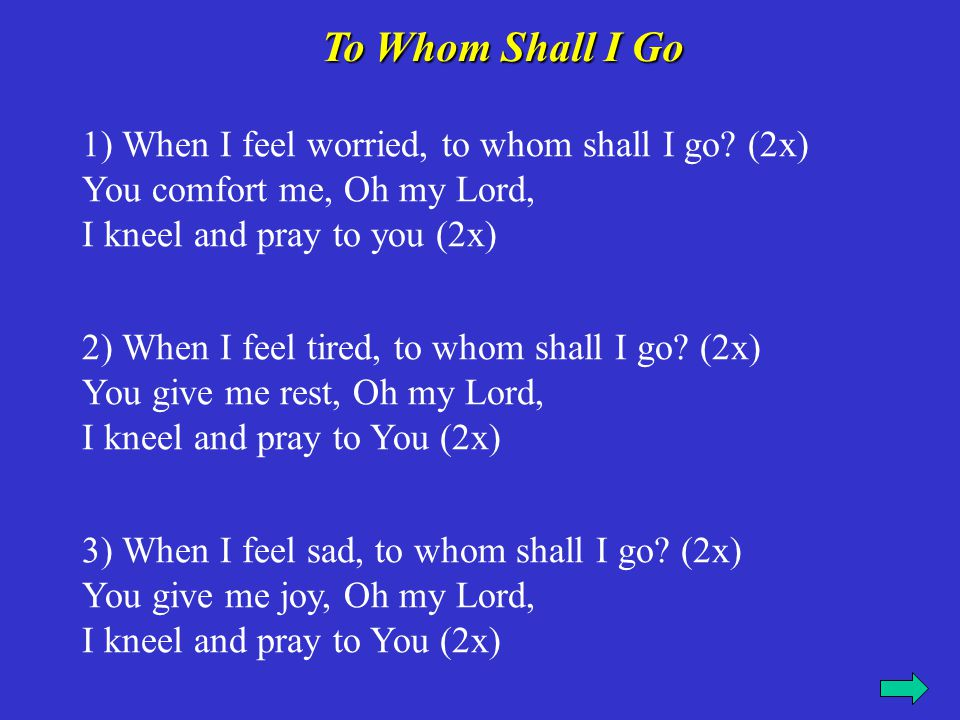 To Whom Shall I Go 1) When I feel worried, to whom shall I go (2x) You comfort me, Oh my Lord, I kneel and pray to you (2x)