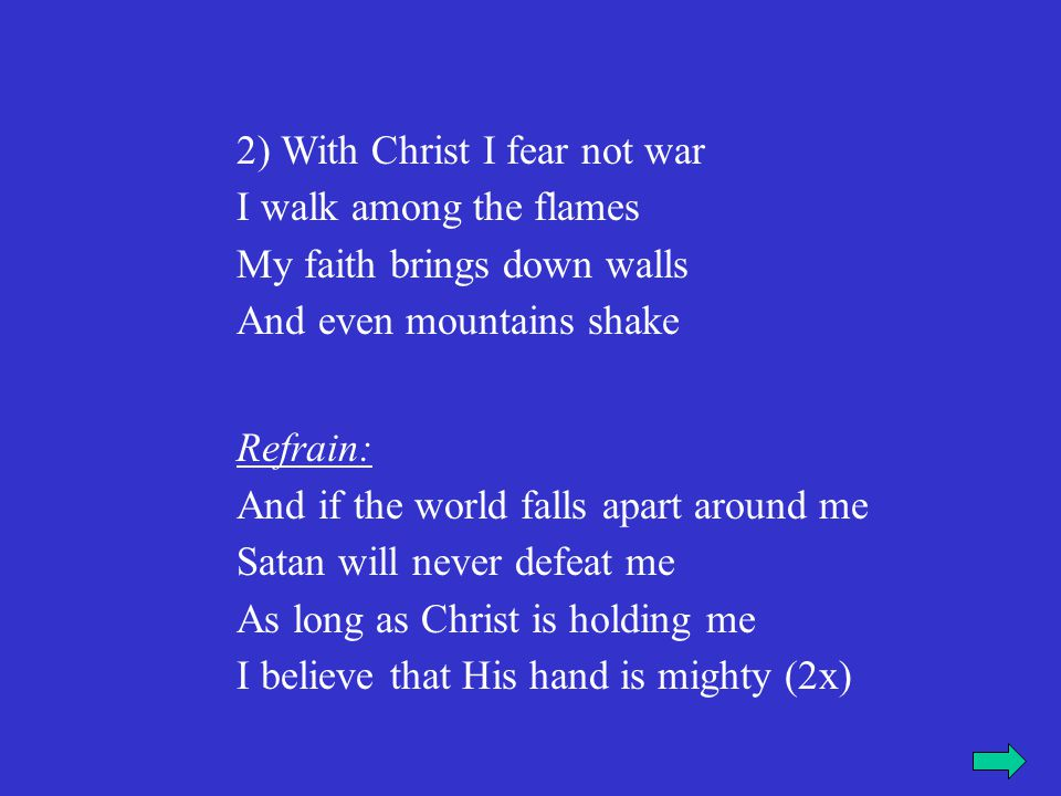 2) With Christ I fear not war I walk among the flames My faith brings down walls And even mountains shake