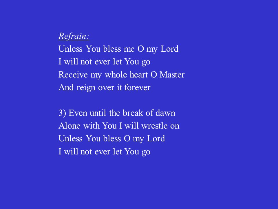 Refrain: Unless You bless me O my Lord I will not ever let You go Receive my whole heart O Master And reign over it forever