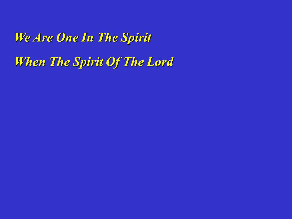 We Are One In The Spirit When The Spirit Of The Lord