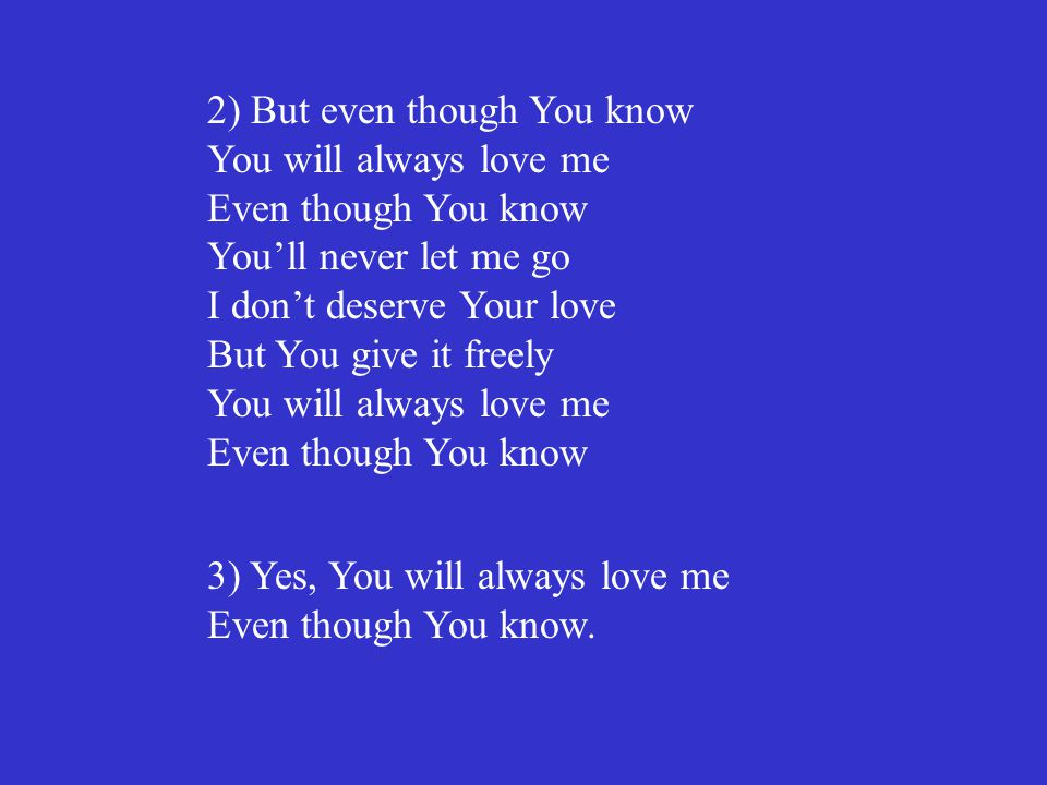 2) But even though You know You will always love me Even though You know You'll never let me go I don't deserve Your love But You give it freely You will always love me Even though You know