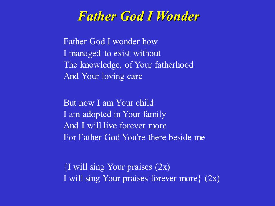 Father God I Wonder Father God I wonder how I managed to exist without The knowledge, of Your fatherhood And Your loving care.