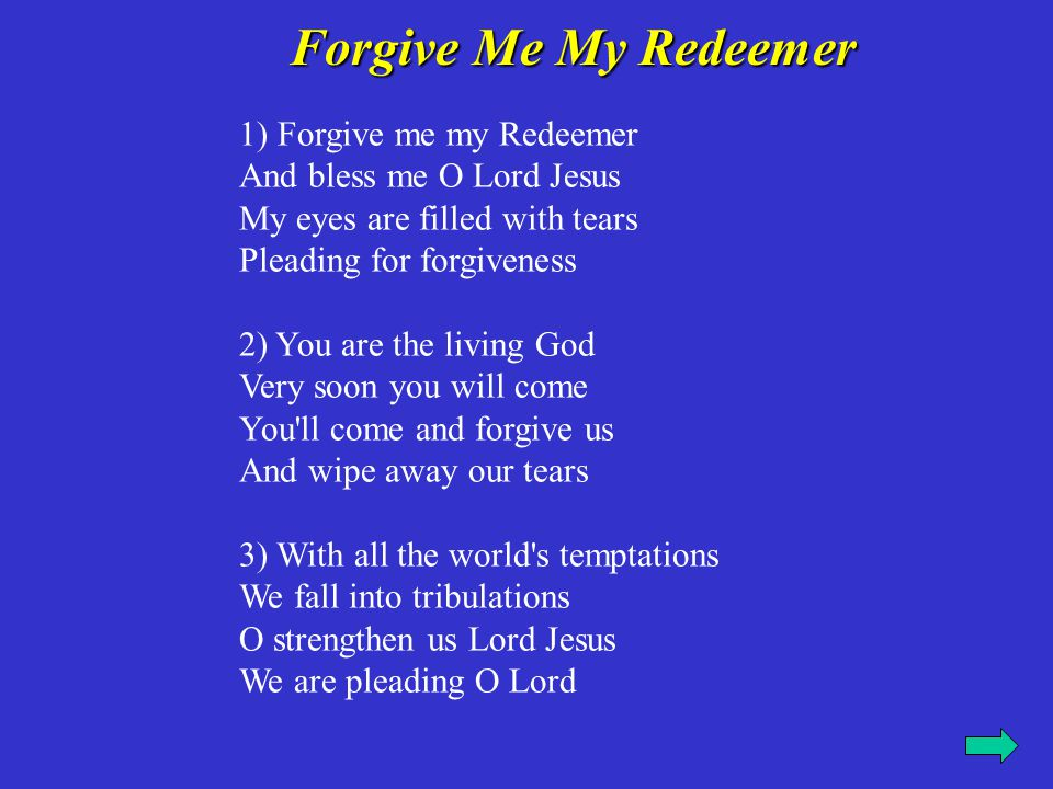 Forgive Me My Redeemer 1) Forgive me my Redeemer