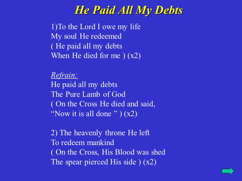 He Paid All My Debts To the Lord I owe my life My soul He redeemed ( He paid all my debts When He died for me ) (x2)