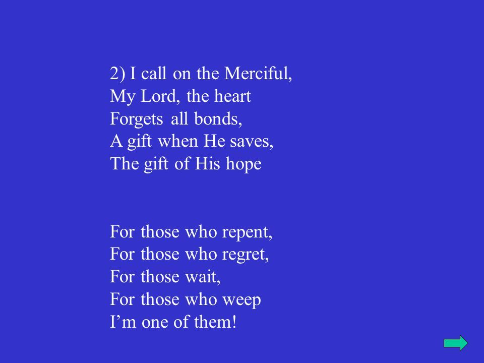 2) I call on the Merciful, My Lord, the heart Forgets all bonds, A gift when He saves, The gift of His hope For those who repent, For those who regret, For those wait, For those who weep I'm one of them!