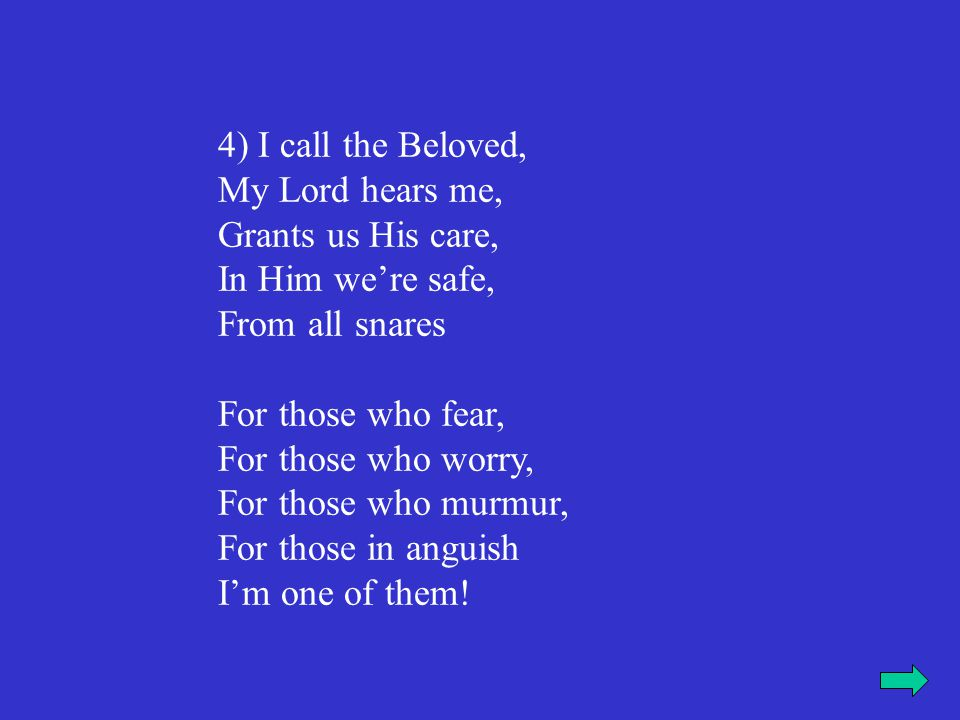 4) I call the Beloved, My Lord hears me, Grants us His care, In Him we're safe, From all snares For those who fear, For those who worry, For those who murmur, For those in anguish