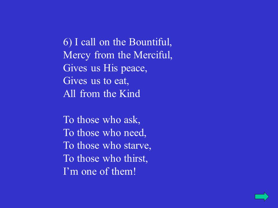 6) I call on the Bountiful, Mercy from the Merciful, Gives us His peace, Gives us to eat, All from the Kind To those who ask, To those who need, To those who starve, To those who thirst, I'm one of them!