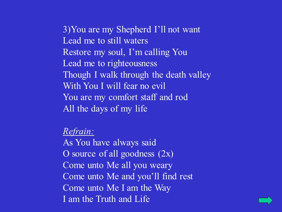 3)You are my Shepherd I'll not want Lead me to still waters Restore my soul, I'm calling You Lead me to righteousness Though I walk through the death valley With You I will fear no evil You are my comfort staff and rod All the days of my life Refrain: As You have always said O source of all goodness (2x) Come unto Me all you weary Come unto Me and you'll find rest Come unto Me I am the Way I am the Truth and Life