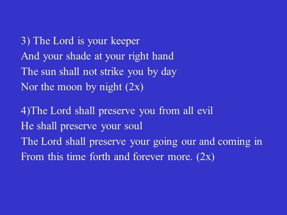 3) The Lord is your keeper And your shade at your right hand The sun shall not strike you by day Nor the moon by night (2x)