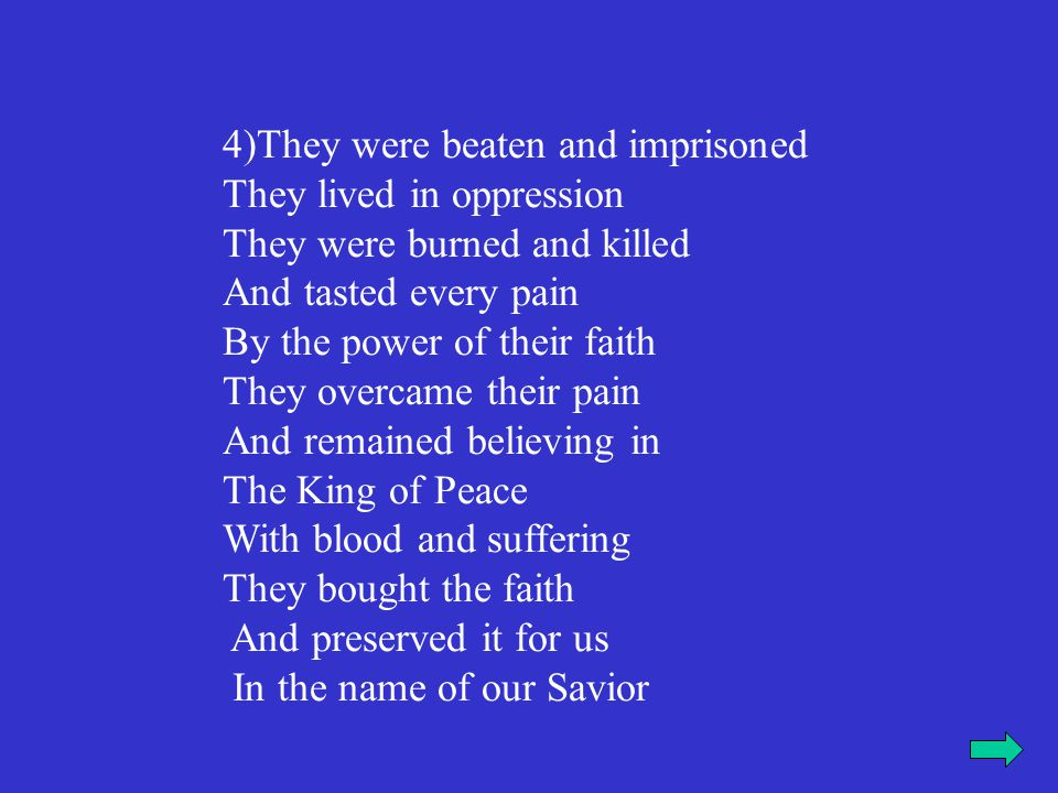 They were beaten and imprisoned They lived in oppression They were burned and killed And tasted every pain By the power of their faith They overcame their pain And remained believing in The King of Peace With blood and suffering They bought the faith And preserved it for us In the name of our Savior