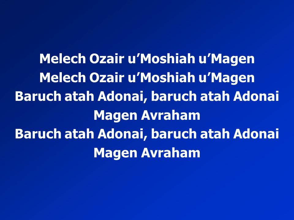 Melech Ozair u'Moshiah u'Magen Baruch atah Adonai, baruch atah Adonai