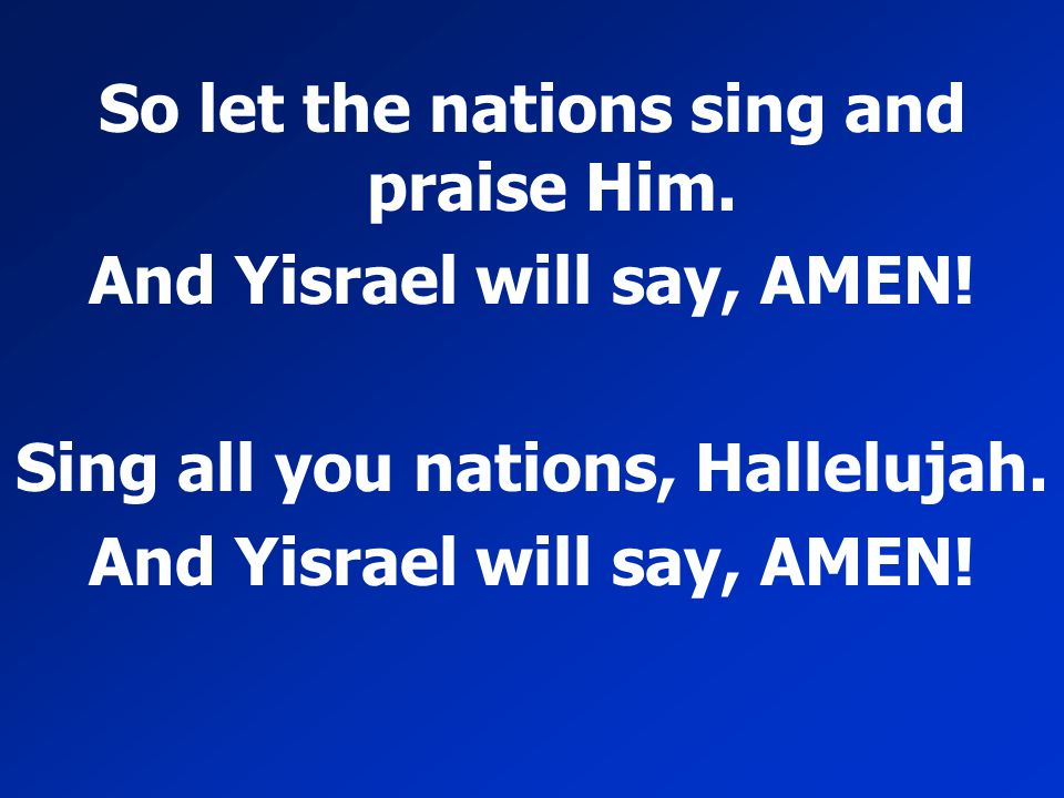So let the nations sing and praise Him. And Yisrael will say, AMEN!