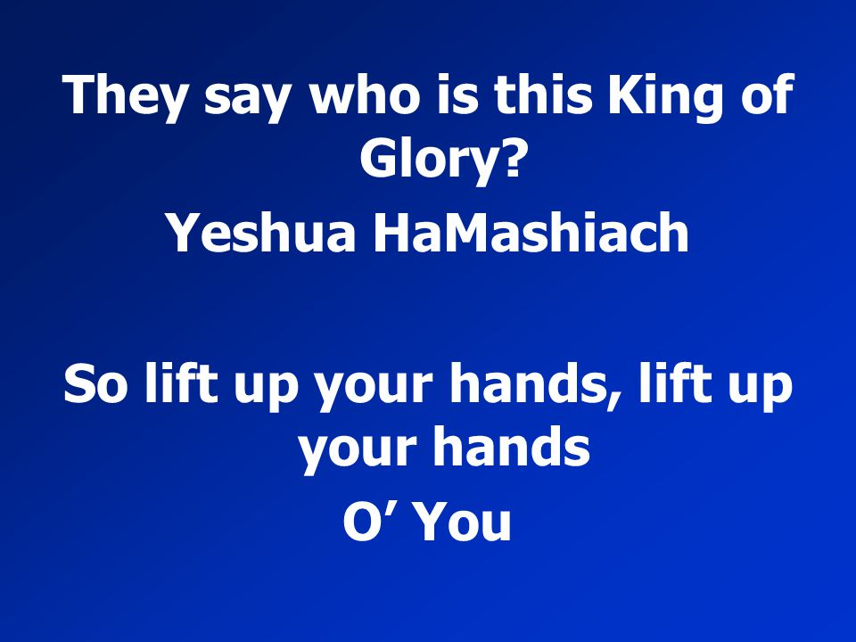 They say who is this King of Glory Yeshua HaMashiach