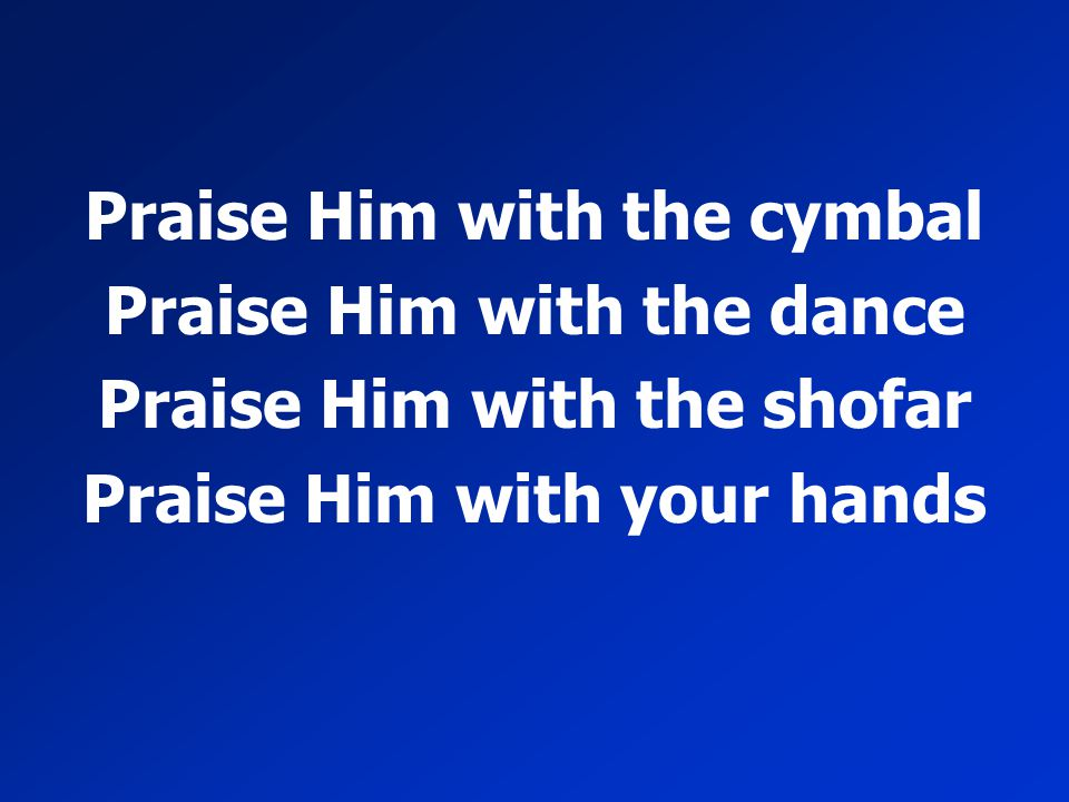 Praise Him with the cymbal Praise Him with the dance