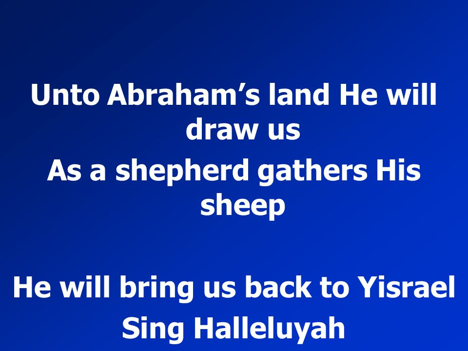Unto Abraham's land He will draw us As a shepherd gathers His sheep