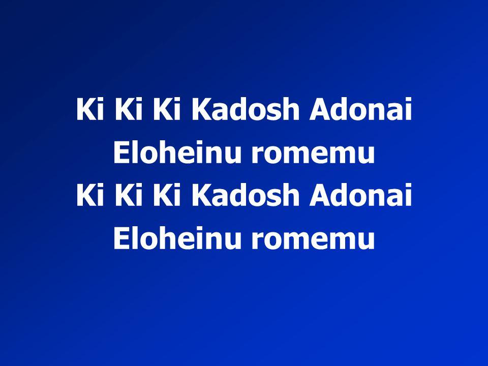 Ki Ki Ki Kadosh Adonai Eloheinu romemu