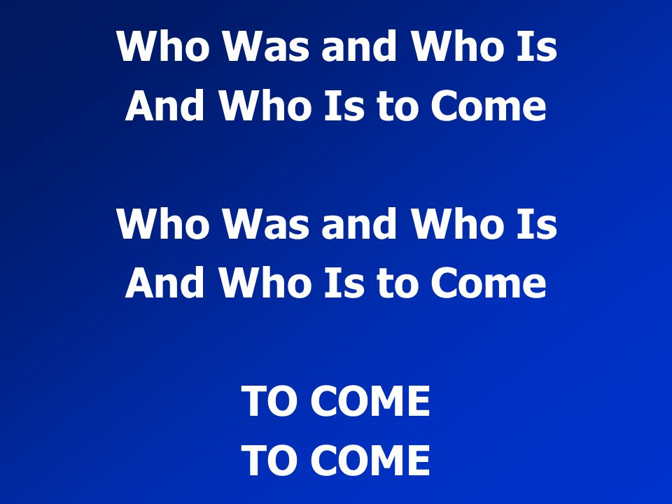 Who Was and Who Is And Who Is to Come TO COME