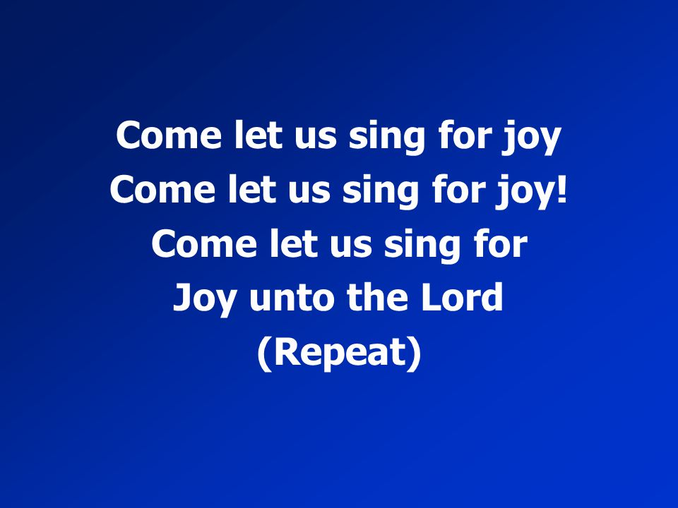 Come let us sing for joy Come let us sing for joy! Come let us sing for Joy unto the Lord (Repeat)