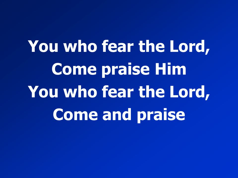 You who fear the Lord, Come praise Him Come and praise