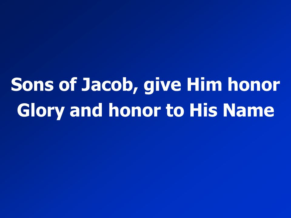Sons of Jacob, give Him honor Glory and honor to His Name