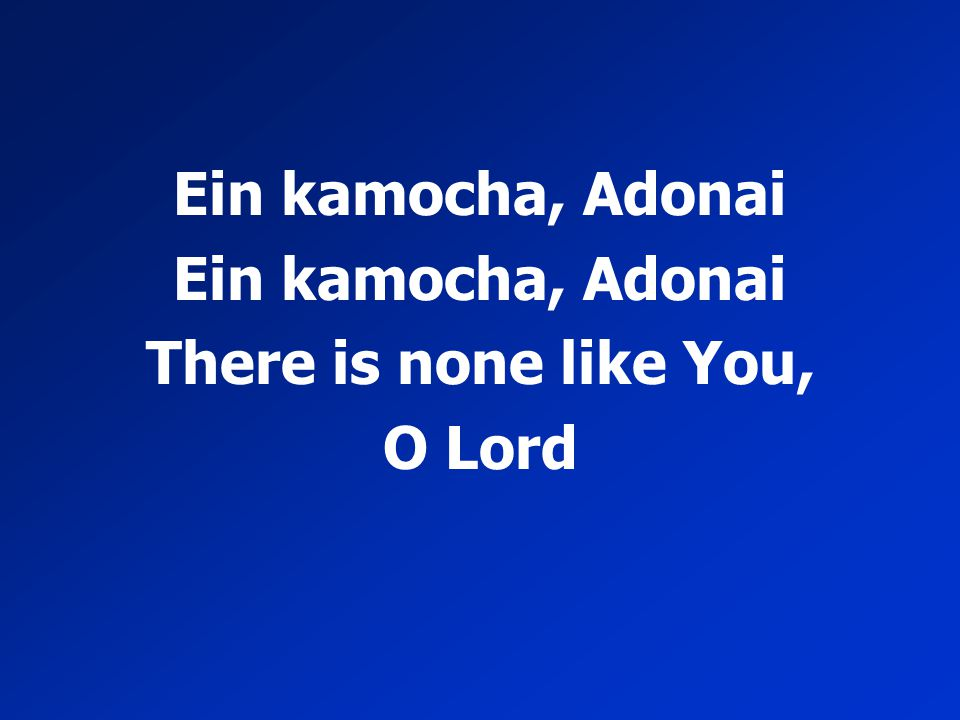 Ein kamocha, Adonai There is none like You, O Lord