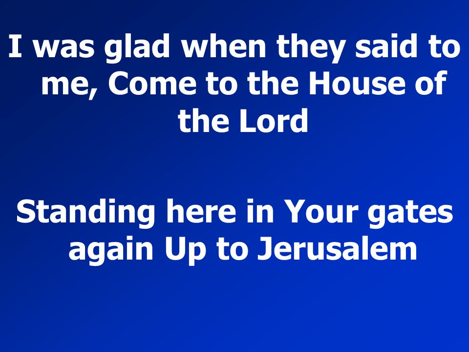I was glad when they said to me, Come to the House of the Lord