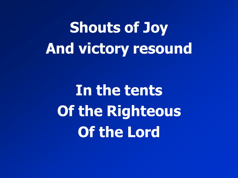 Shouts of Joy And victory resound In the tents Of the Righteous Of the Lord
