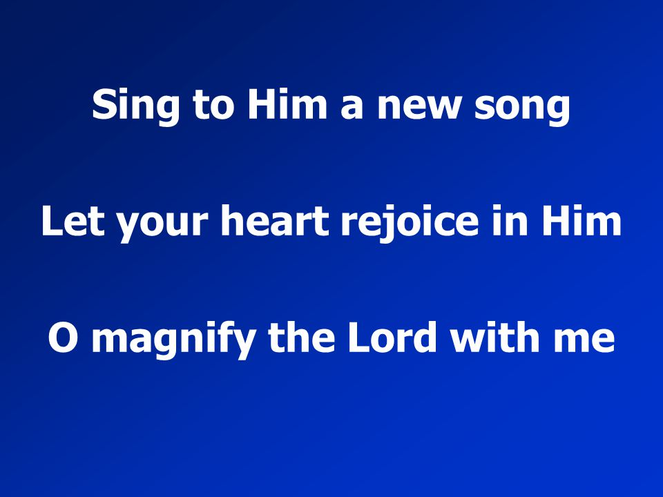Let your heart rejoice in Him O magnify the Lord with me