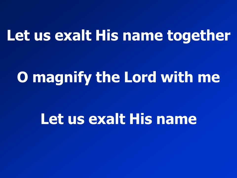 Let us exalt His name together O magnify the Lord with me