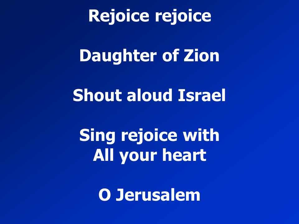 Rejoice rejoice Daughter of Zion Shout aloud Israel Sing rejoice with All your heart O Jerusalem
