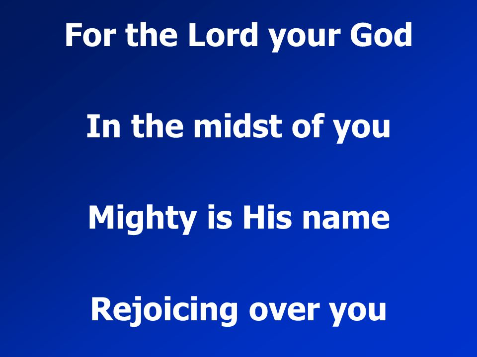 For the Lord your God In the midst of you Mighty is His name Rejoicing over you