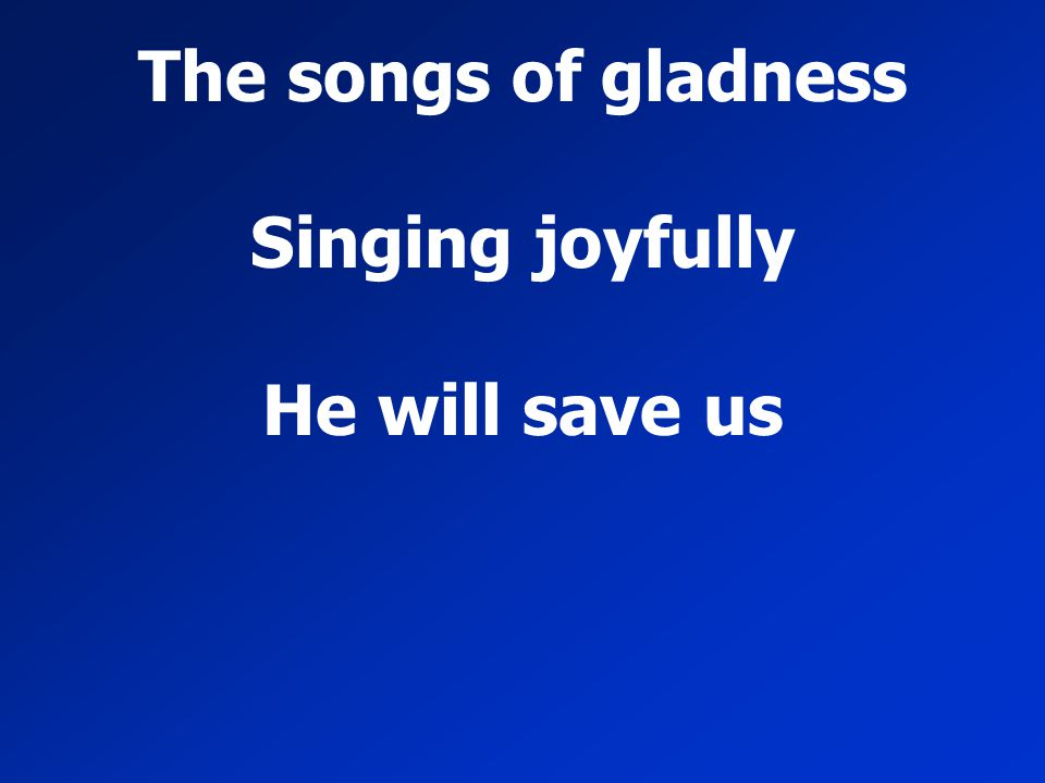 The songs of gladness Singing joyfully He will save us