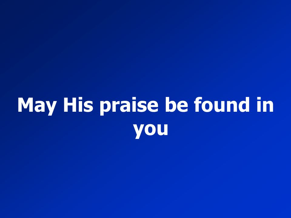 May His praise be found in you