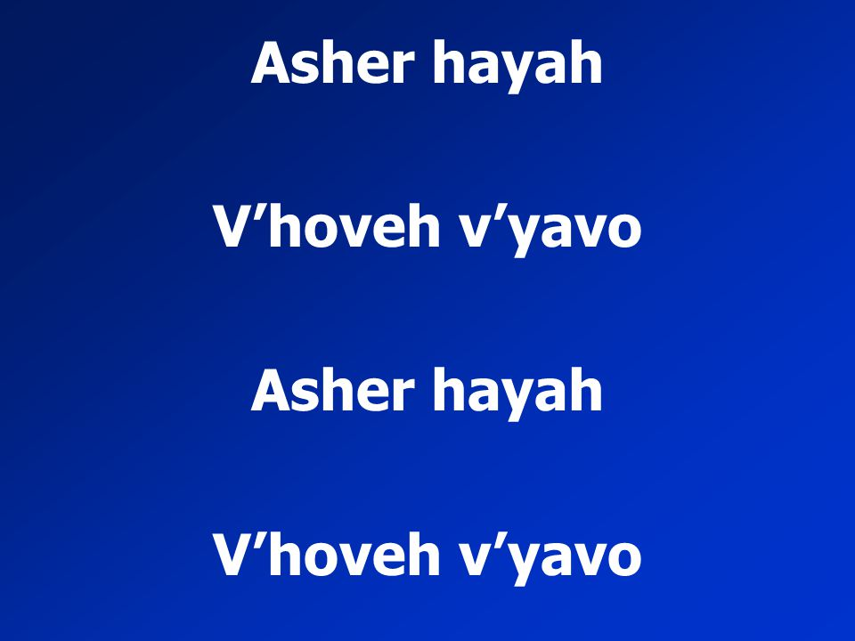 Asher hayah V'hoveh v'yavo