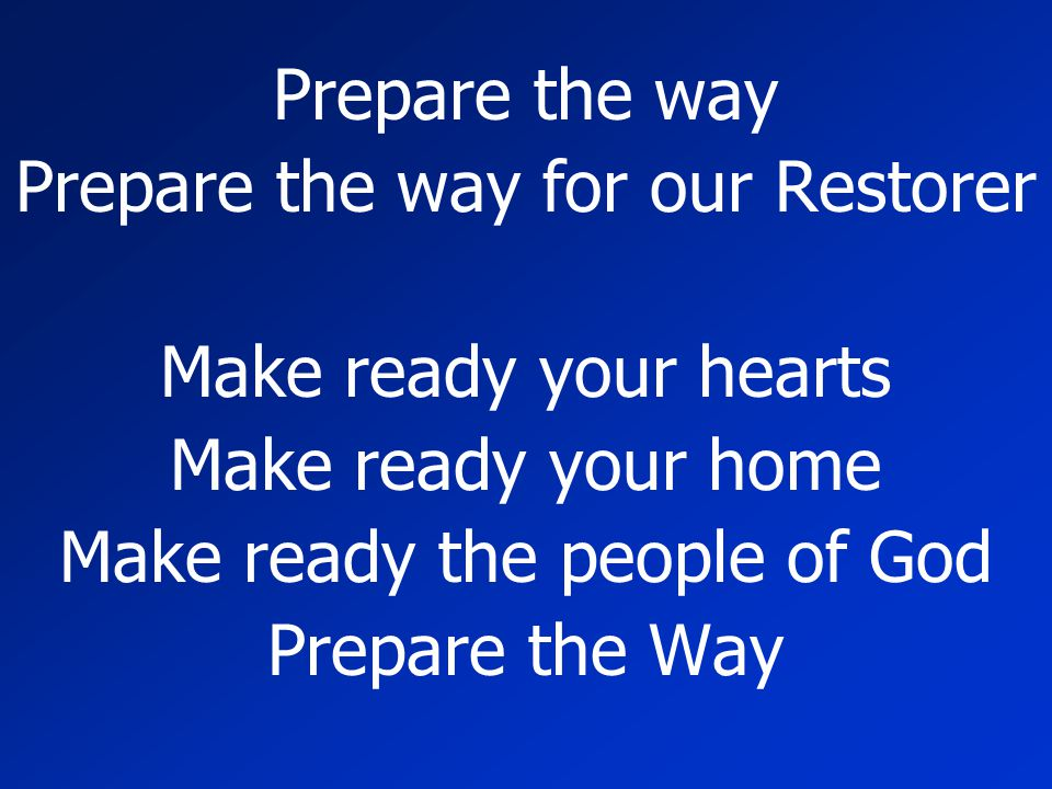 Prepare the way for our Restorer Make ready your hearts