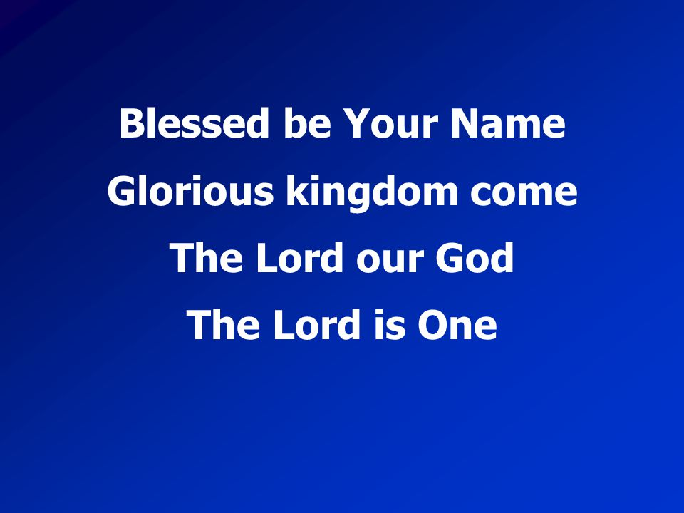 Blessed be Your Name Glorious kingdom come The Lord our God The Lord is One