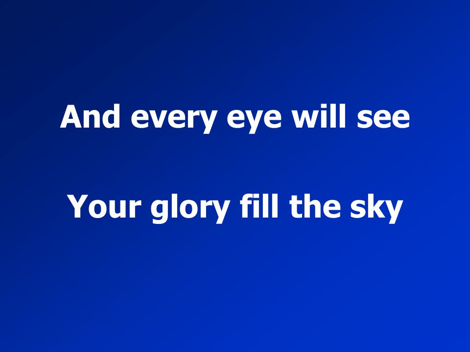 And every eye will see Your glory fill the sky