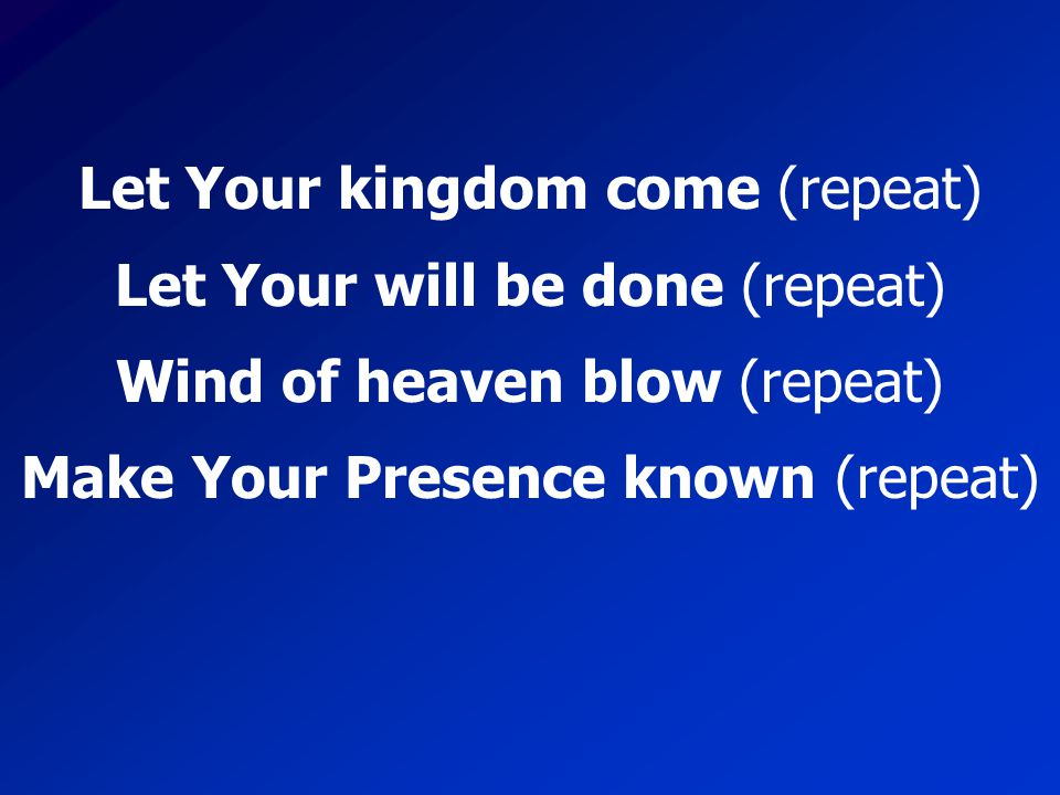 Let Your kingdom come (repeat) Let Your will be done (repeat)