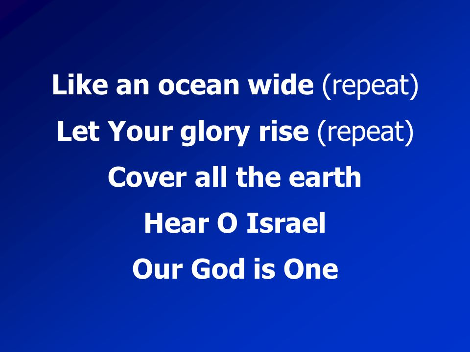 Cover all the earth Hear O Israel Our God is One