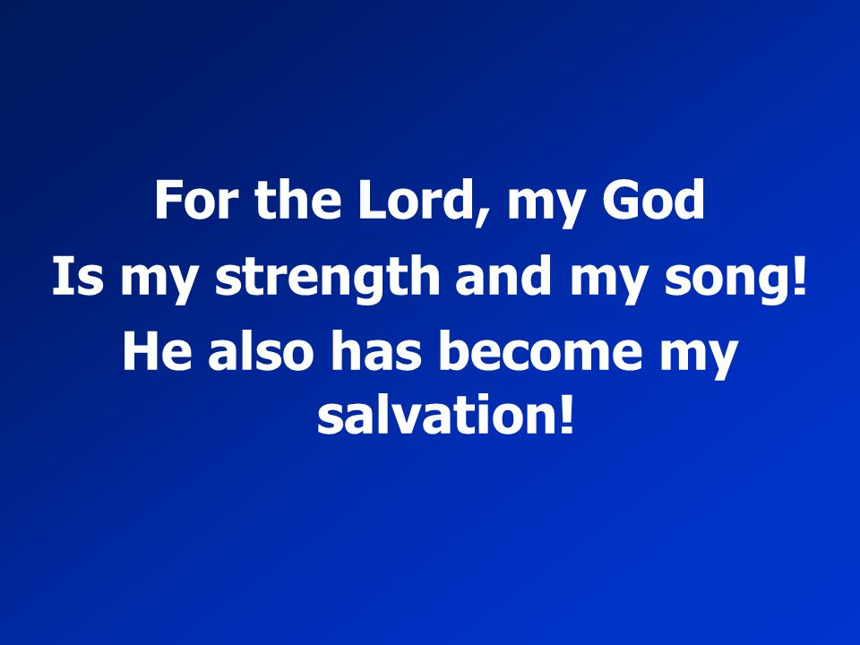 Is my strength and my song! He also has become my salvation!