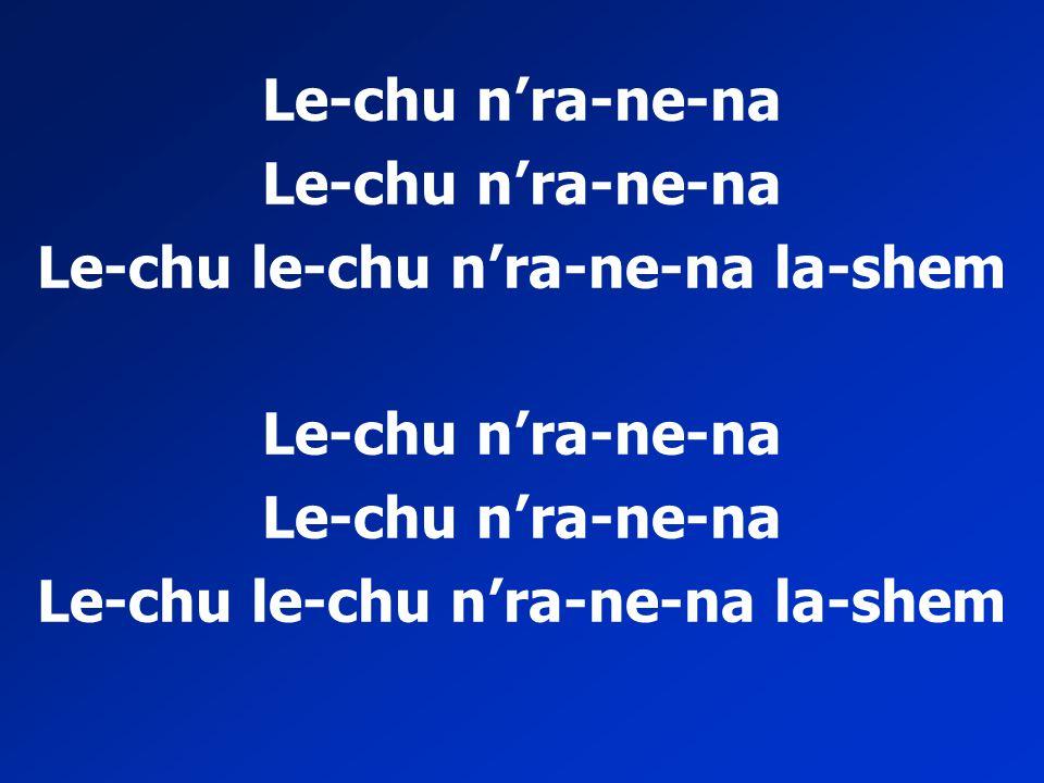 Le-chu le-chu n'ra-ne-na la-shem