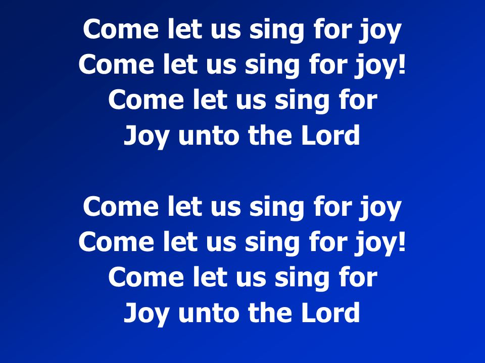 Come let us sing for joy Come let us sing for joy! Come let us sing for Joy unto the Lord