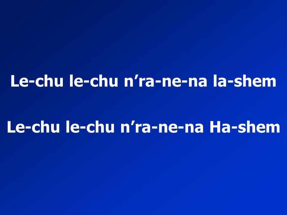 Le-chu le-chu n'ra-ne-na la-shem Le-chu le-chu n'ra-ne-na Ha-shem