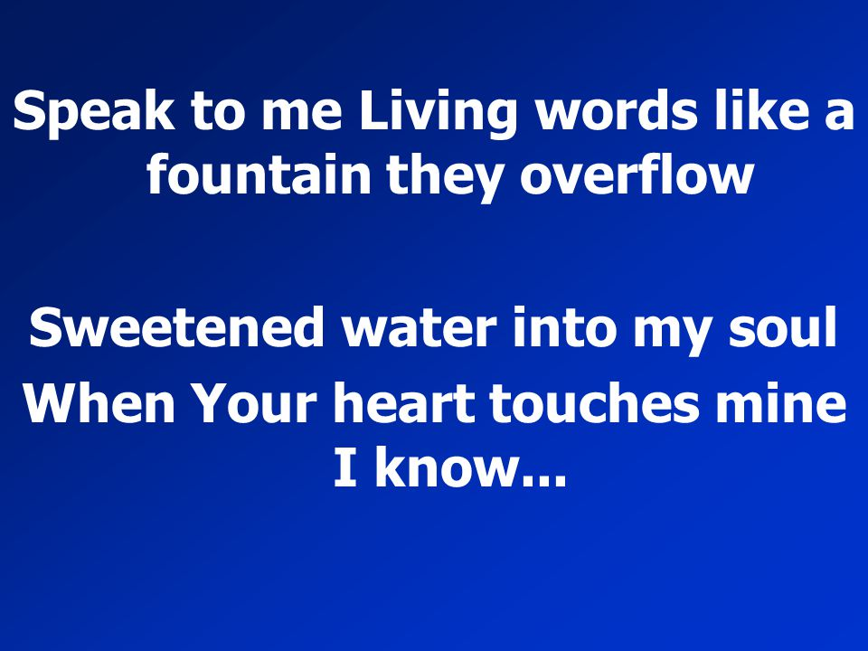 Speak to me Living words like a fountain they overflow