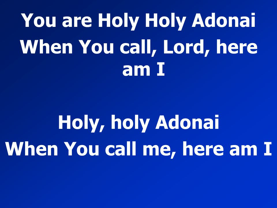You are Holy Holy Adonai When You call, Lord, here am I