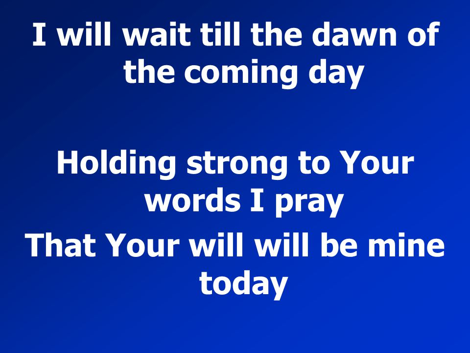 I will wait till the dawn of the coming day