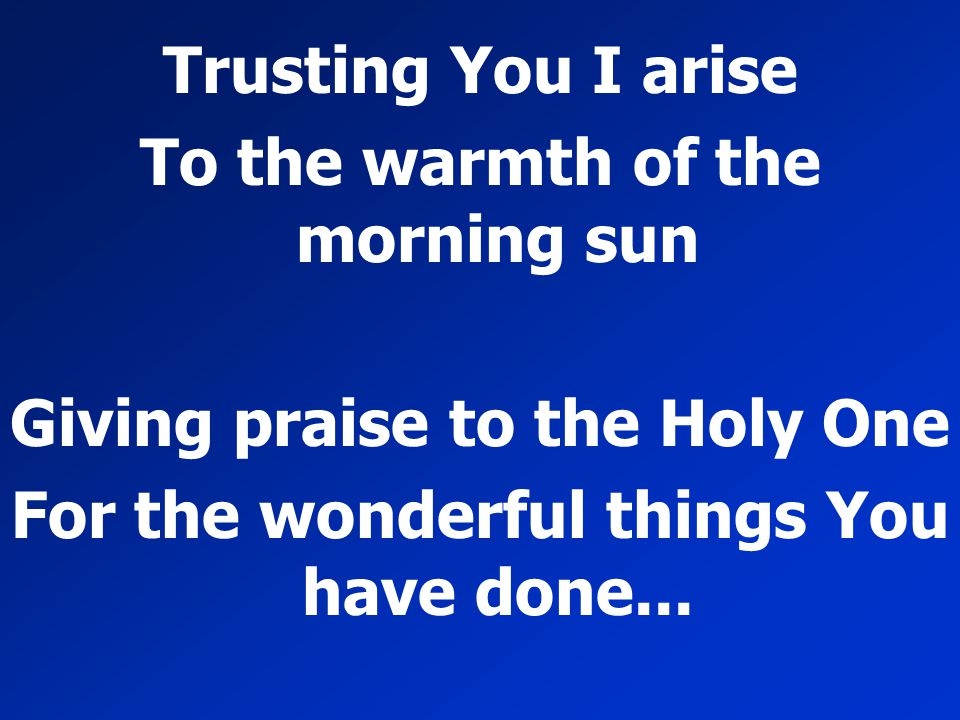 To the warmth of the morning sun Giving praise to the Holy One