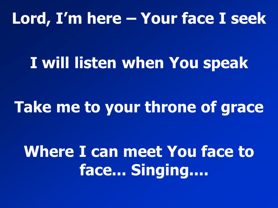 Lord, I'm here – Your face I seek I will listen when You speak