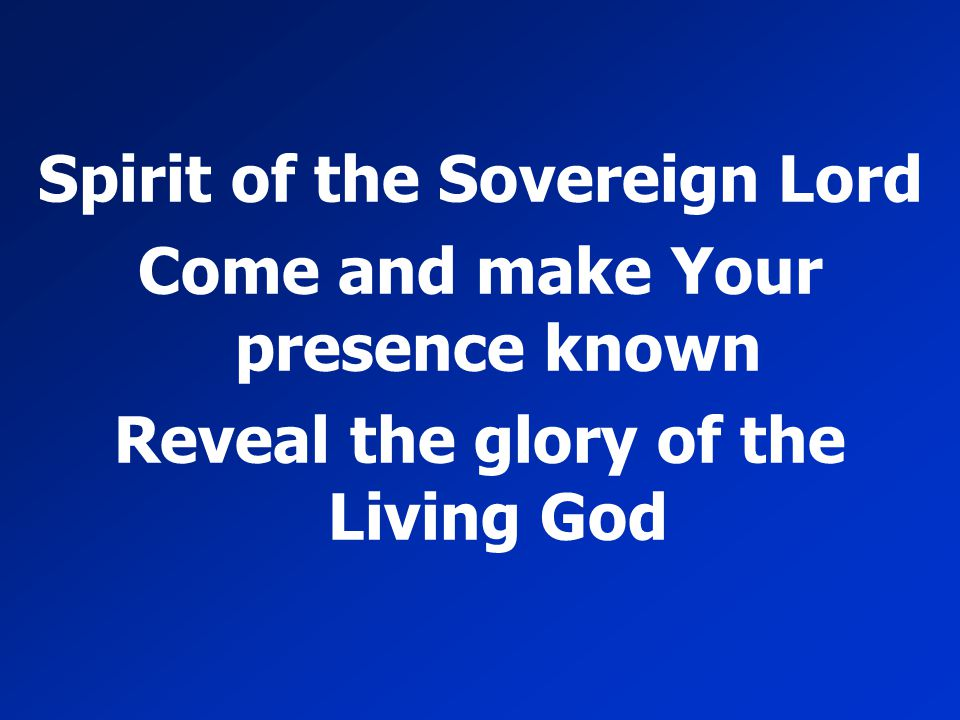 Spirit of the Sovereign Lord Come and make Your presence known