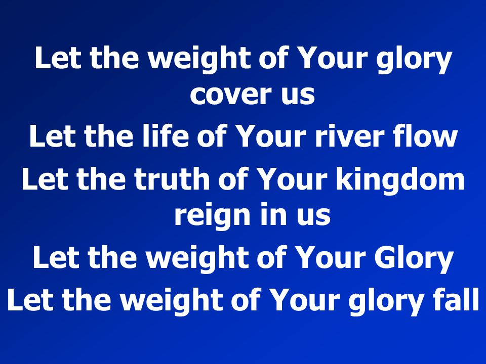Let the weight of Your glory cover us Let the life of Your river flow